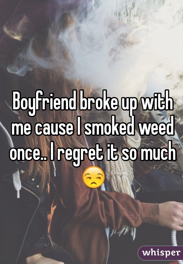 Boyfriend broke up with me cause I smoked weed once.. I regret it so much 😒