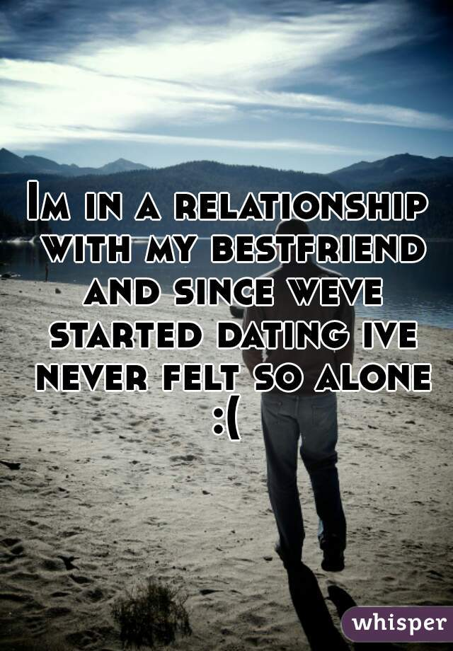 Im in a relationship with my bestfriend and since weve started dating ive never felt so alone :(