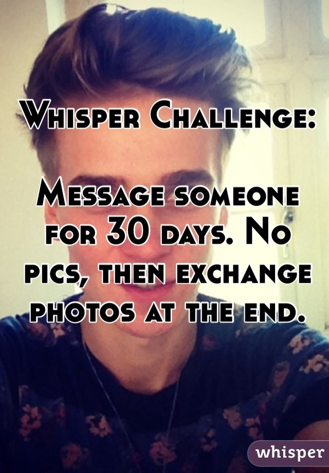 Whisper Challenge:  Message someone for 30 days. No pics, then exchange photos at the end.