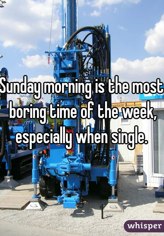 Sunday morning is the most boring time of the week, especially when single.