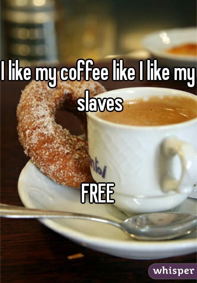 I like my coffee like I like my slaves   FREE