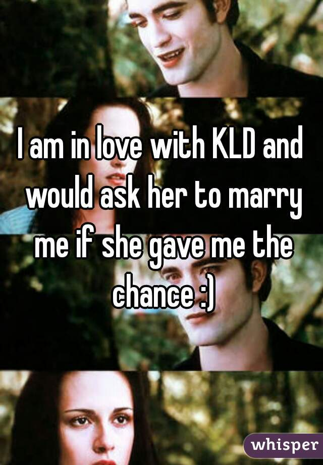 I am in love with KLD and would ask her to marry me if she gave me the chance :)