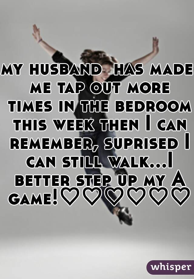 my husband  has made me tap out more times in the bedroom this week then I can remember, suprised I can still walk...I better step up my A game!♡♡♡♡♡♡