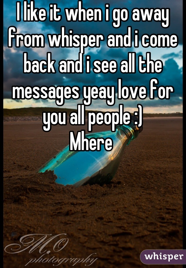I like it when i go away from whisper and i come back and i see all the messages yeay love for you all people :)  Mhere
