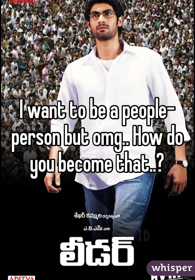 I want to be a people-person but omg.. How do you become that..?