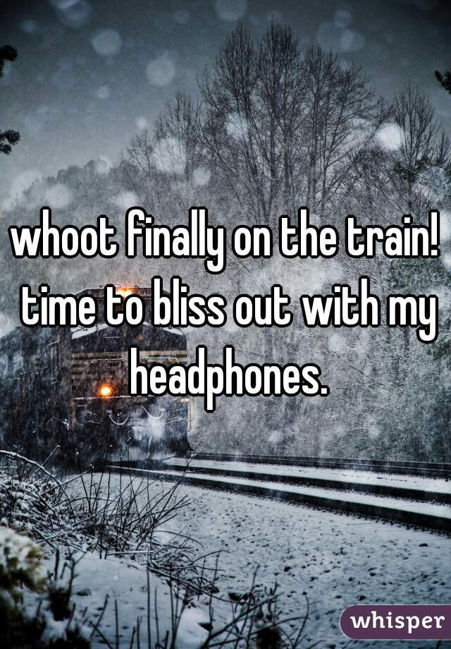 whoot finally on the train! time to bliss out with my headphones.