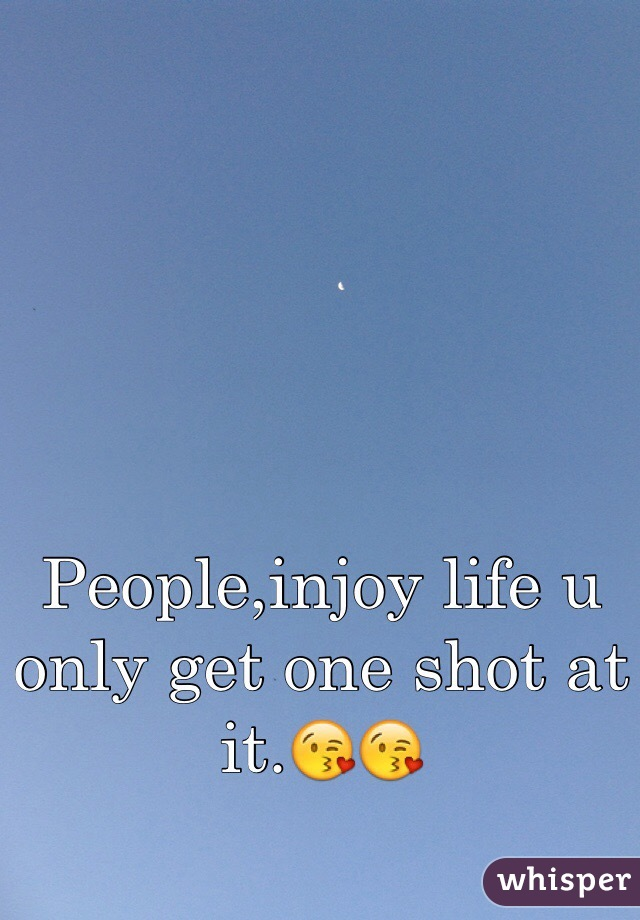 People,injoy life u only get one shot at it.😘😘