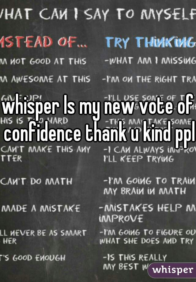 whisper Is my new vote of confidence thank u kind ppl
