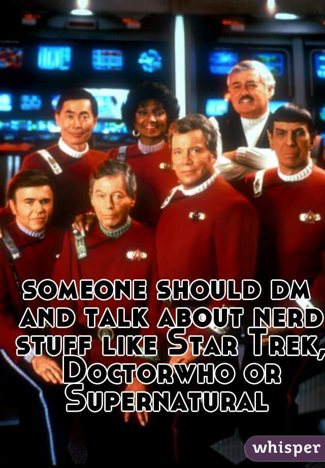 someone should dm and talk about nerd stuff like Star Trek, Doctorwho or Supernatural