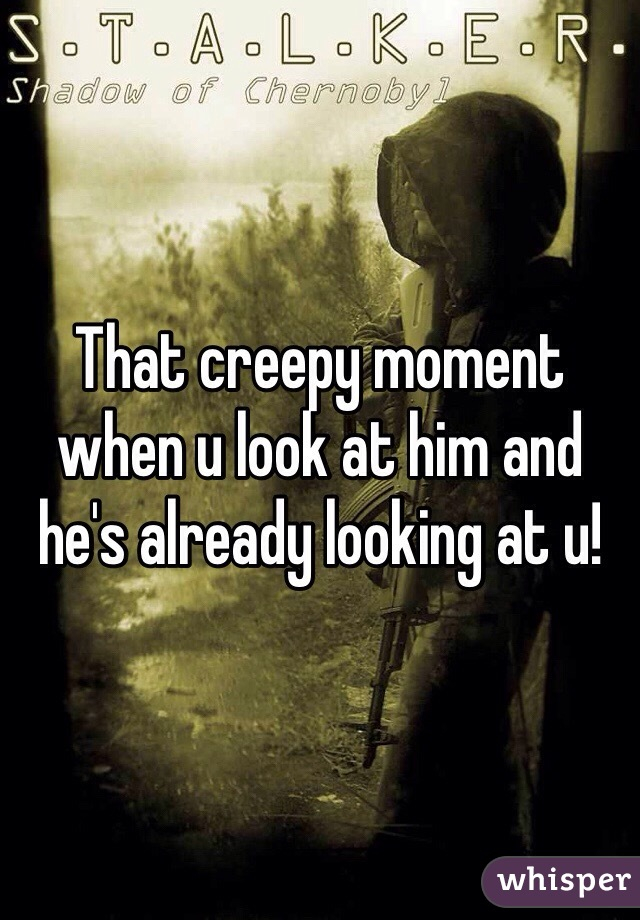 That creepy moment when u look at him and he's already looking at u!