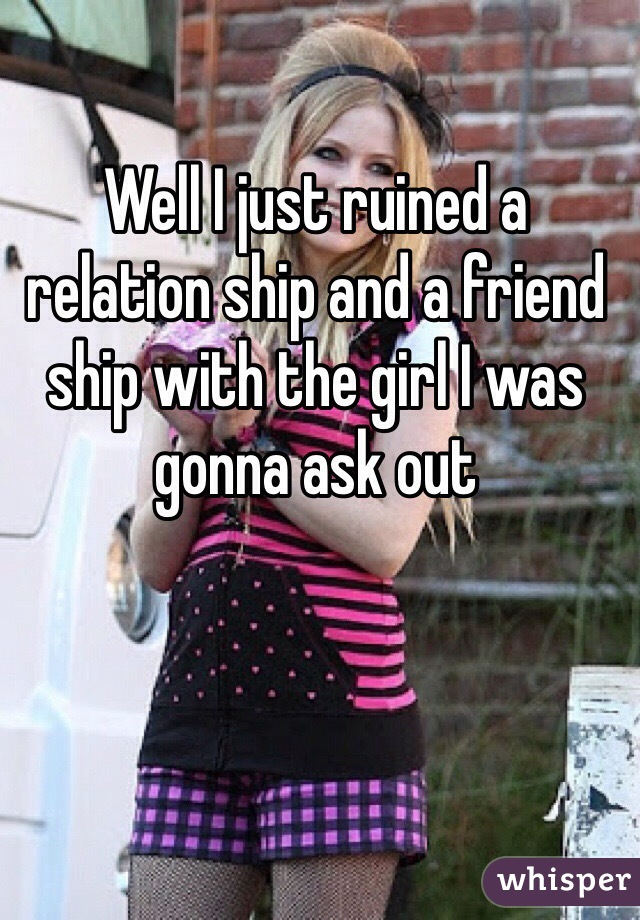 Well I just ruined a relation ship and a friend ship with the girl I was gonna ask out