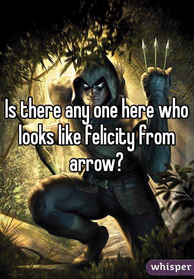 Is there any one here who looks like felicity from arrow?