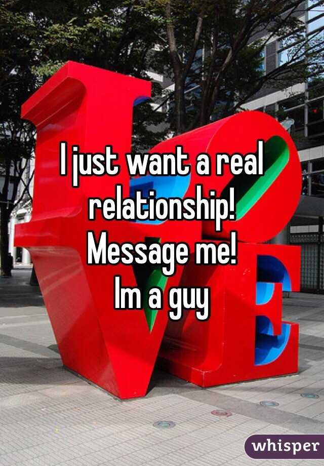 I just want a real relationship! Message me! Im a guy