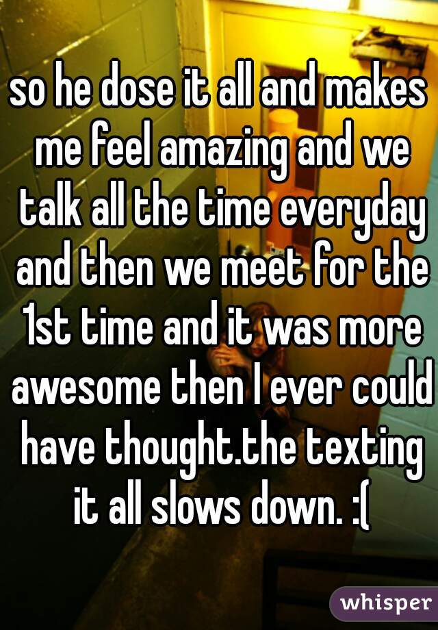 so he dose it all and makes me feel amazing and we talk all the time everyday and then we meet for the 1st time and it was more awesome then I ever could have thought.the texting it all slows down. :(
