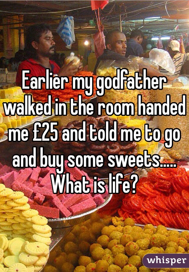 Earlier my godfather walked in the room handed me £25 and told me to go and buy some sweets..... What is life?