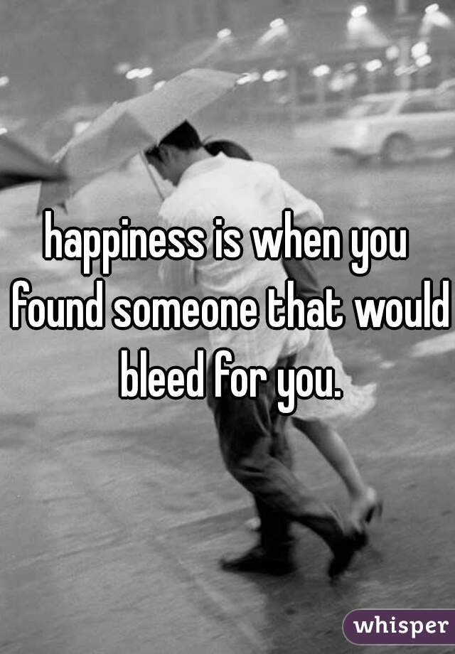happiness is when you found someone that would bleed for you.