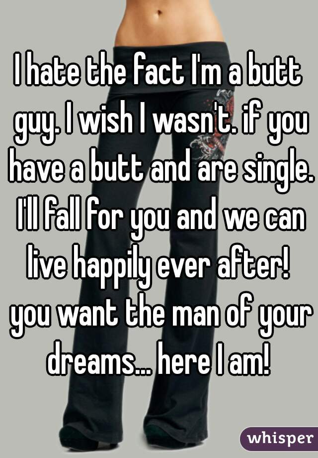 I hate the fact I'm a butt guy. I wish I wasn't. if you have a butt and are single. I'll fall for you and we can live happily ever after!  you want the man of your dreams... here I am!