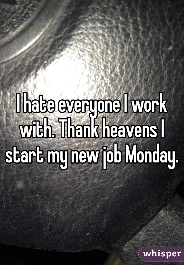 I hate everyone I work with. Thank heavens I start my new job Monday.
