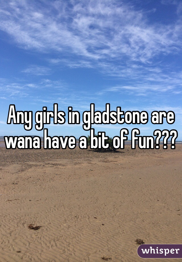 Any girls in gladstone are wana have a bit of fun???