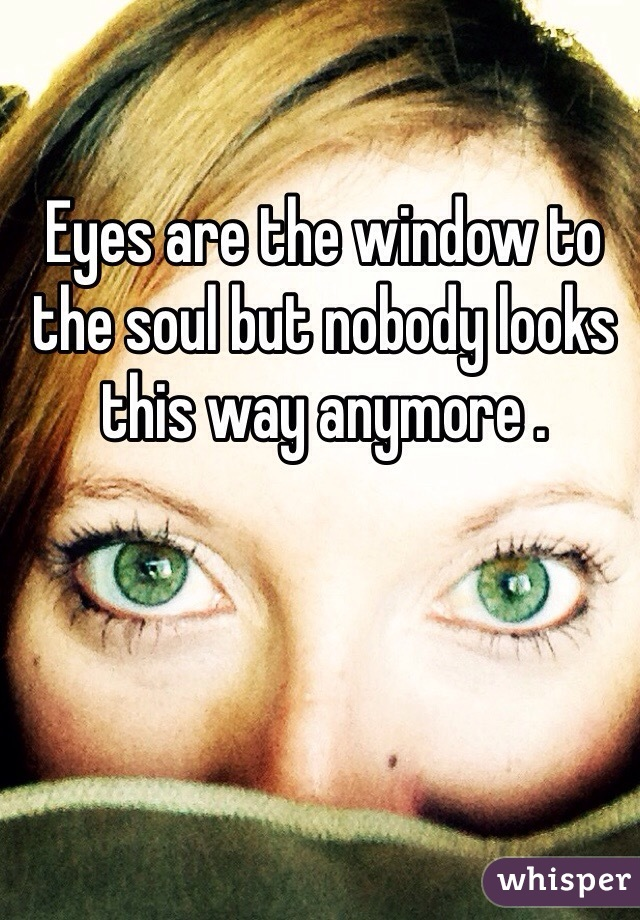 Eyes are the window to the soul but nobody looks this way anymore .