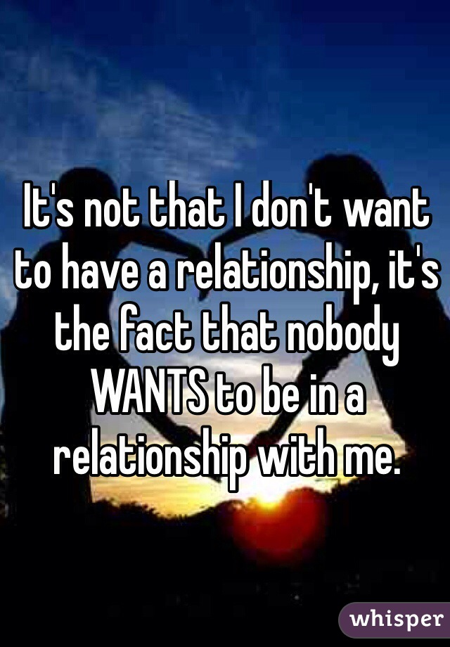 It's not that I don't want to have a relationship, it's the fact that nobody WANTS to be in a relationship with me.