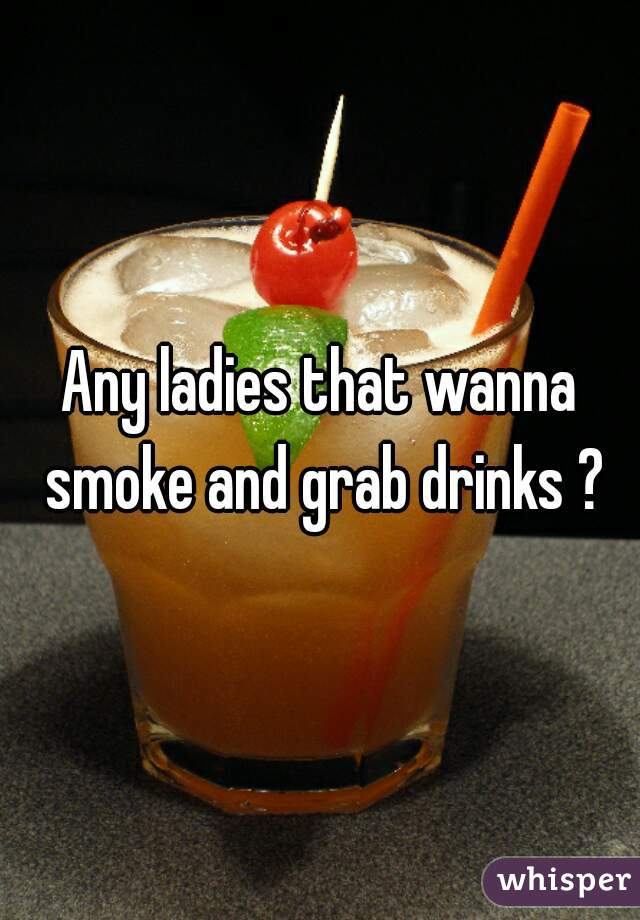 Any ladies that wanna smoke and grab drinks ?