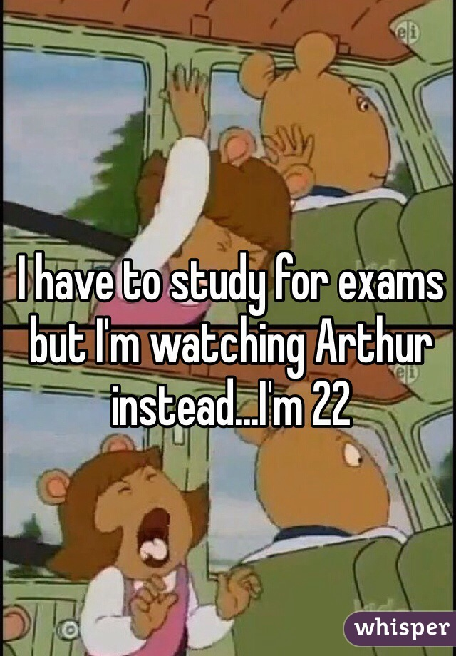 I have to study for exams but I'm watching Arthur instead...I'm 22