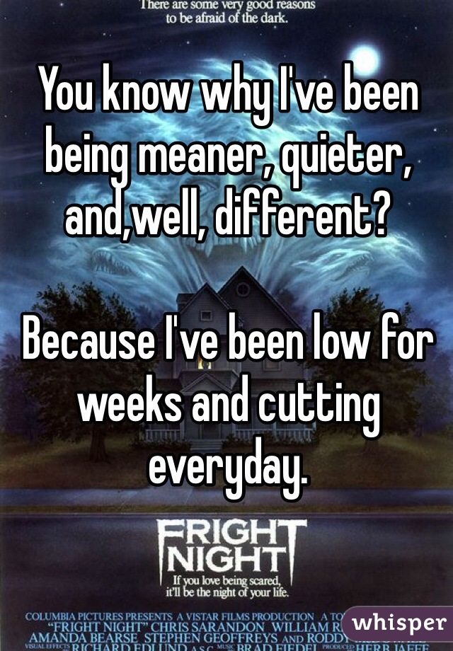 You know why I've been being meaner, quieter, and,well, different?   Because I've been low for weeks and cutting everyday.
