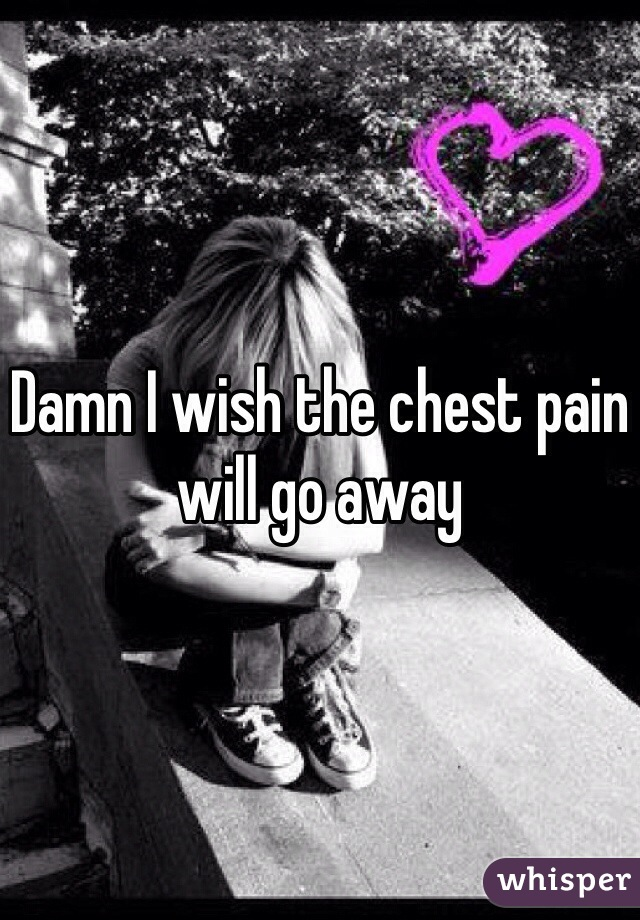Damn I wish the chest pain will go away