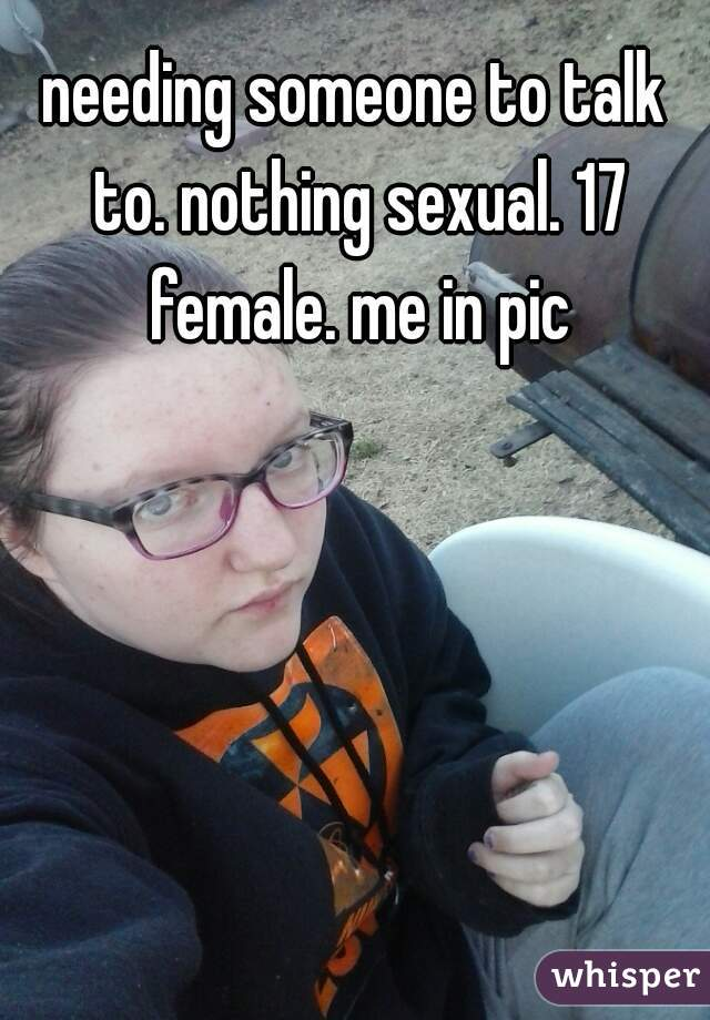 needing someone to talk to. nothing sexual. 17 female. me in pic