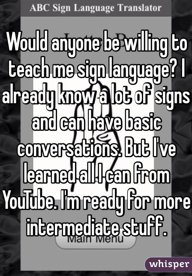 Would anyone be willing to teach me sign language? I already know a lot of signs and can have basic conversations. But I've learned all I can from YouTube. I'm ready for more intermediate stuff.