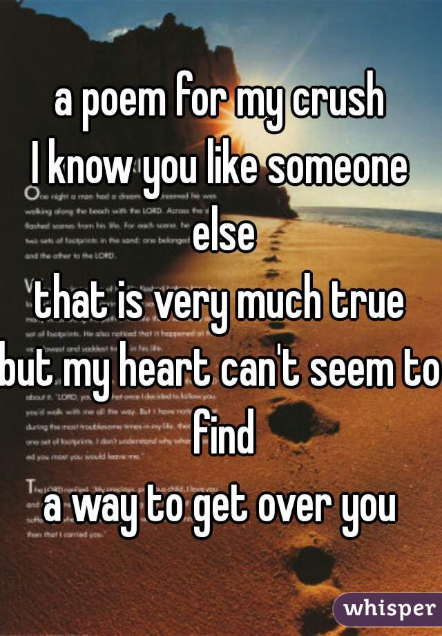 a poem for my crush I know you like someone else that is very much true but my heart can't seem to find a way to get over you