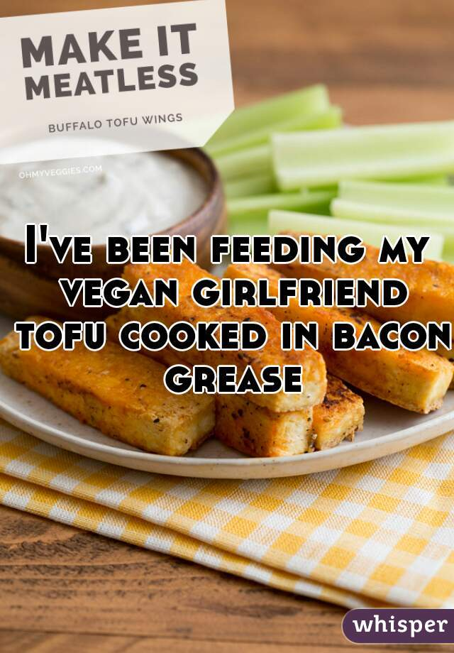 I've been feeding my vegan girlfriend tofu cooked in bacon grease