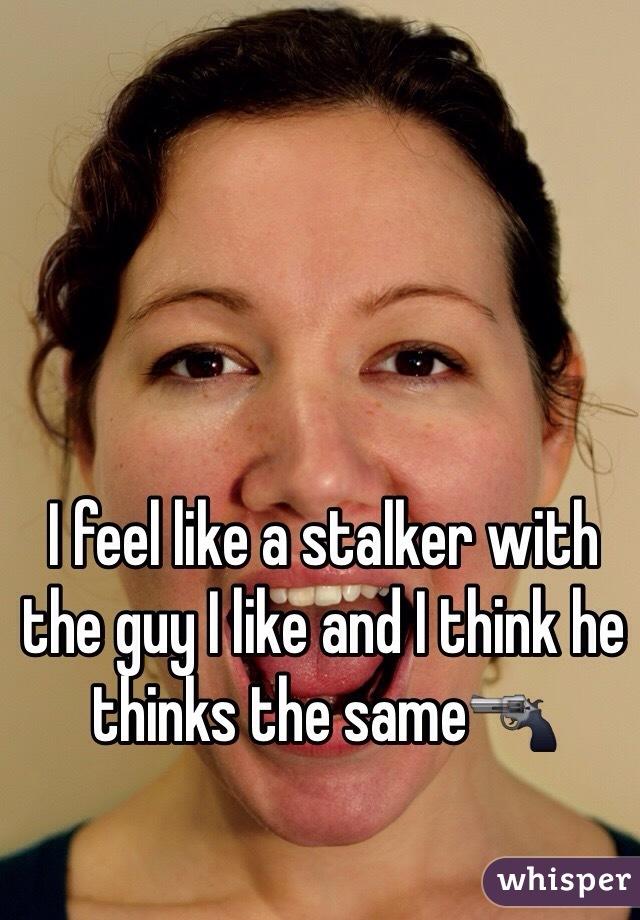 I feel like a stalker with the guy I like and I think he thinks the same🔫