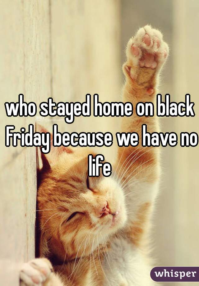 who stayed home on black Friday because we have no life