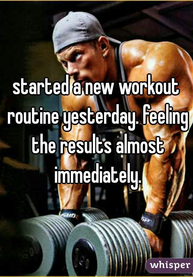 started a new workout routine yesterday. feeling the results almost immediately.