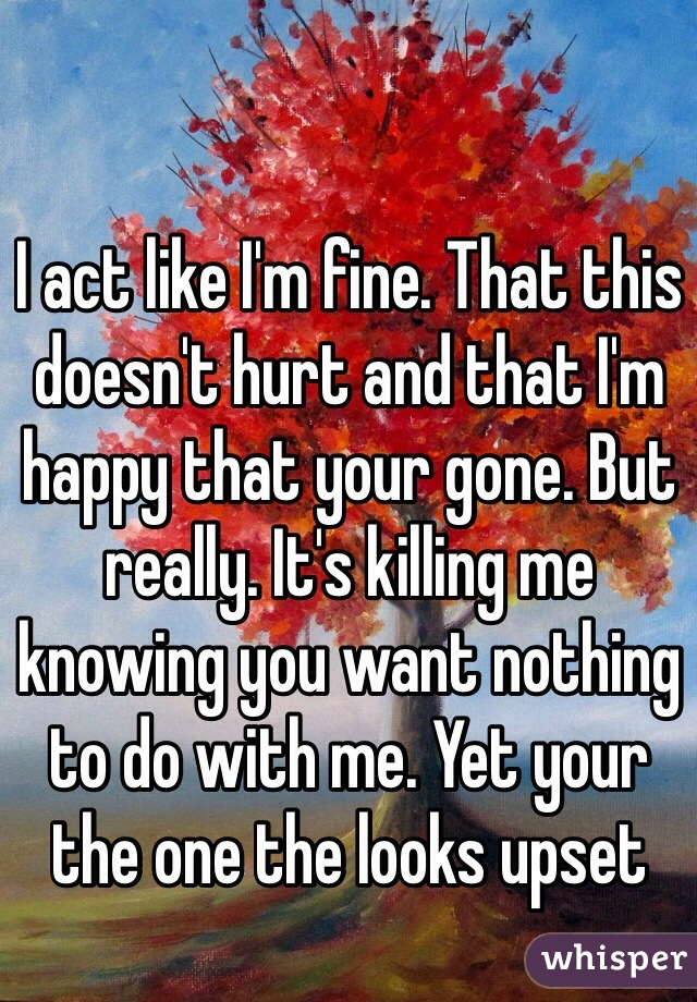 I act like I'm fine. That this doesn't hurt and that I'm happy that your gone. But really. It's killing me knowing you want nothing to do with me. Yet your the one the looks upset