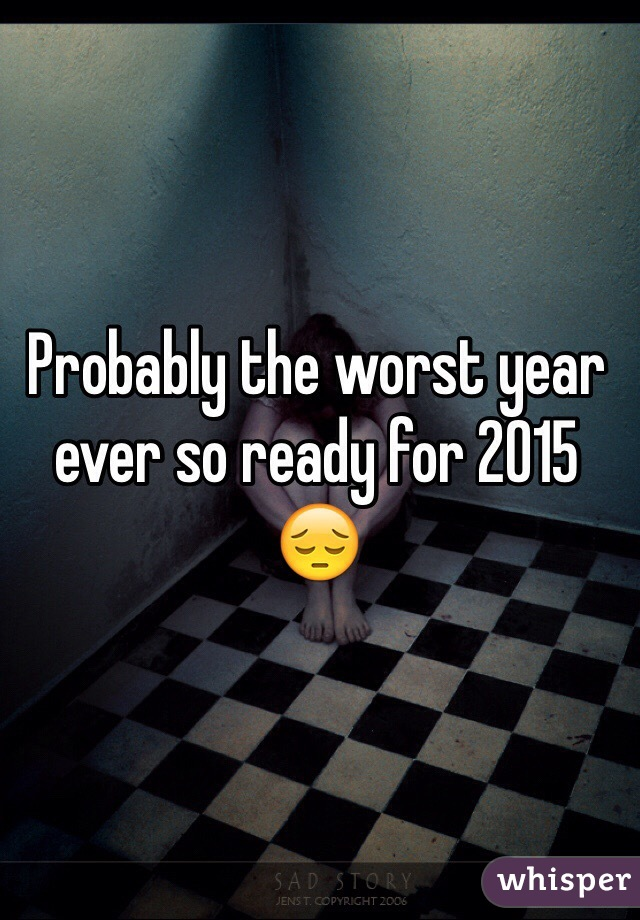 Probably the worst year ever so ready for 2015 😔