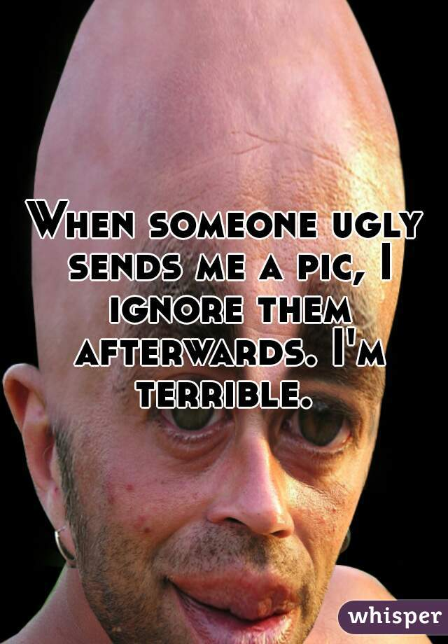 When someone ugly sends me a pic, I ignore them afterwards. I'm terrible.