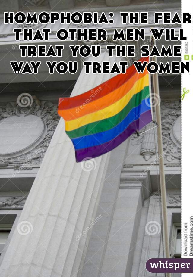 homophobia: the fear that other men will treat you the same way you treat women