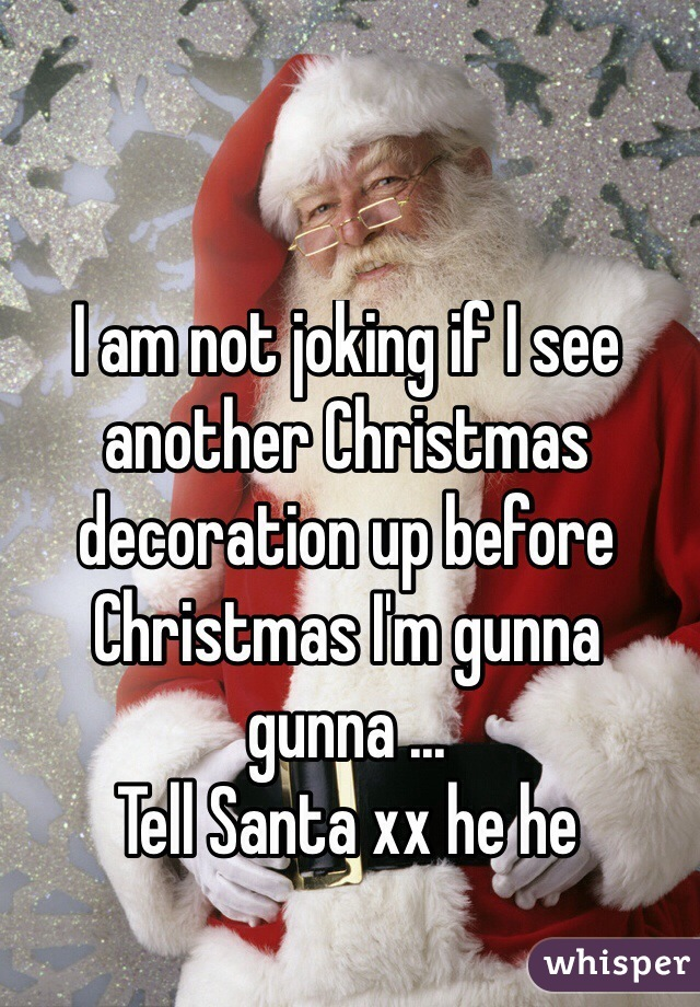 I am not joking if I see another Christmas decoration up before Christmas I'm gunna gunna ...  Tell Santa xx he he