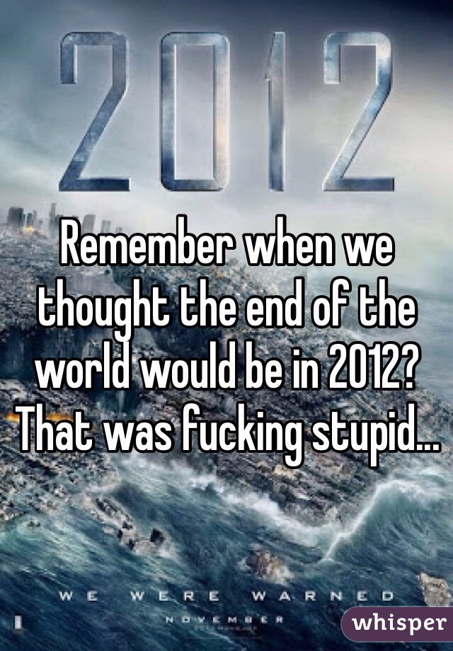 Remember when we thought the end of the world would be in 2012? That was fucking stupid...