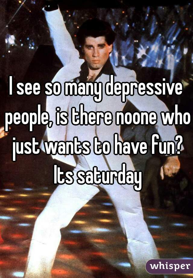 I see so many depressive people, is there noone who just wants to have fun? Its saturday