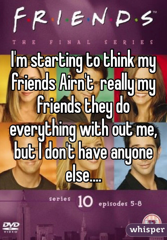 I'm starting to think my friends Airn't  really my friends they do everything with out me, but I don't have anyone else....