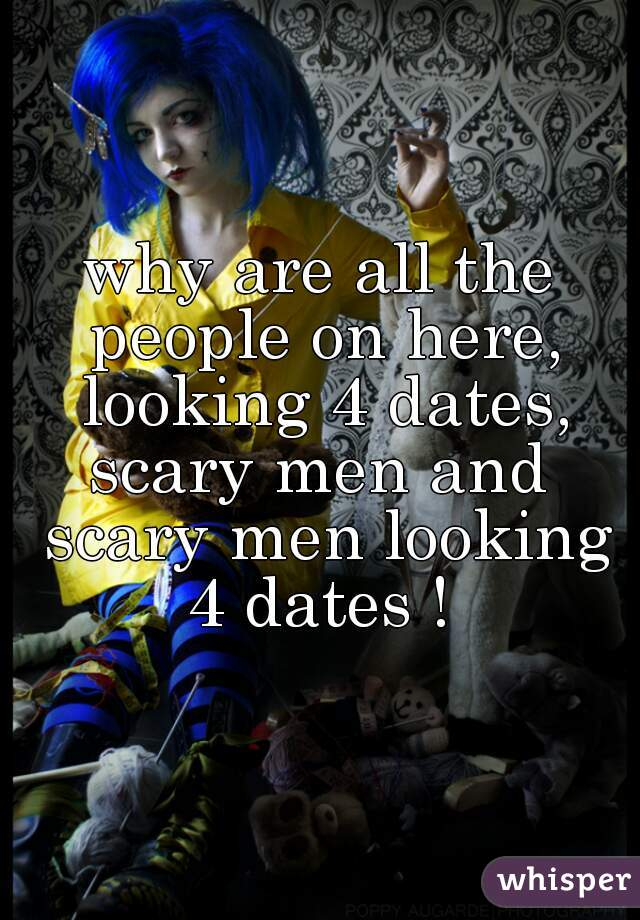 why are all the people on here, looking 4 dates, scary men and  scary men looking 4 dates !