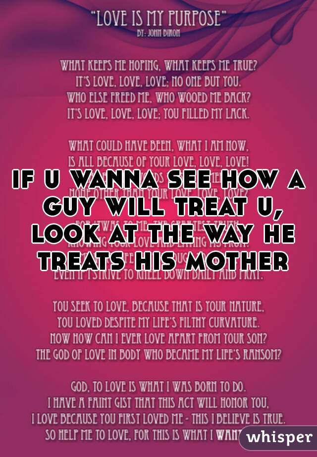 if u wanna see how a guy will treat u, look at the way he treats his mother