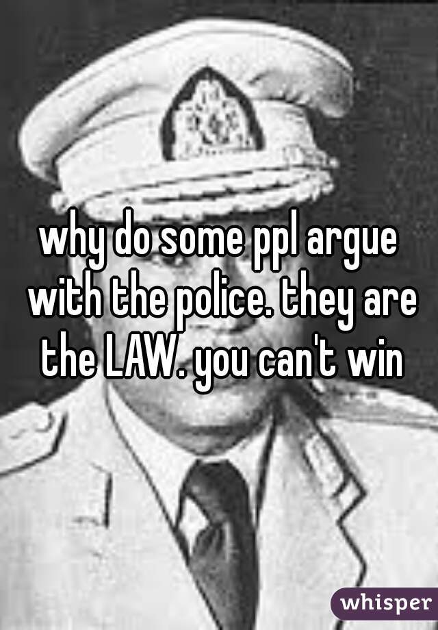 why do some ppl argue with the police. they are the LAW. you can't win