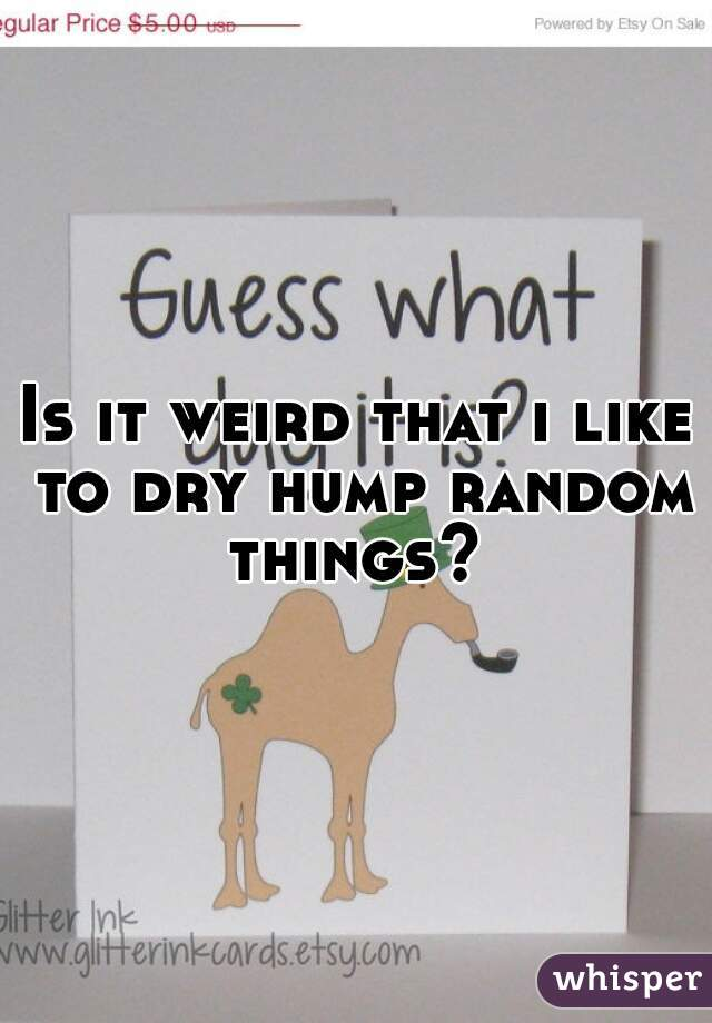 Is it weird that i like to dry hump random things?