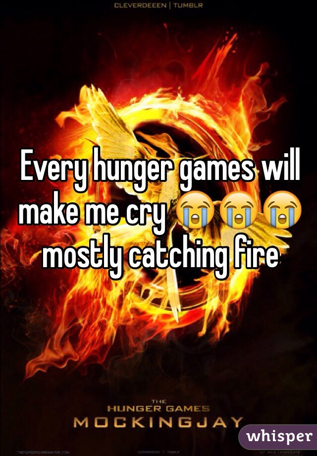 Every hunger games will make me cry 😭😭😭 mostly catching fire