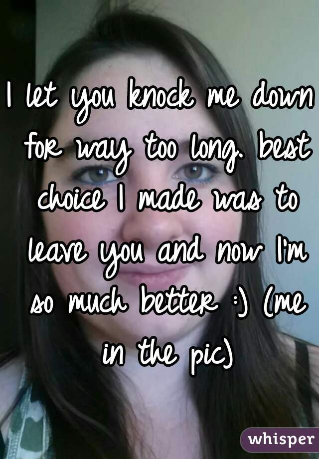I let you knock me down for way too long. best choice I made was to leave you and now I'm so much better :) (me in the pic)
